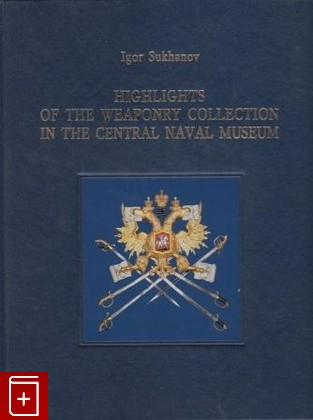 книга Highlights of the Weaponry Collection in the Central Naval Museum Igor Sukhanov Суханов И.П. , книга, 5-901813-04-9: фото №1