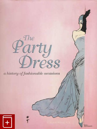 The Party Dress: A History of Fashionable Occasions. Платье, История модных случаев.: фото №1
